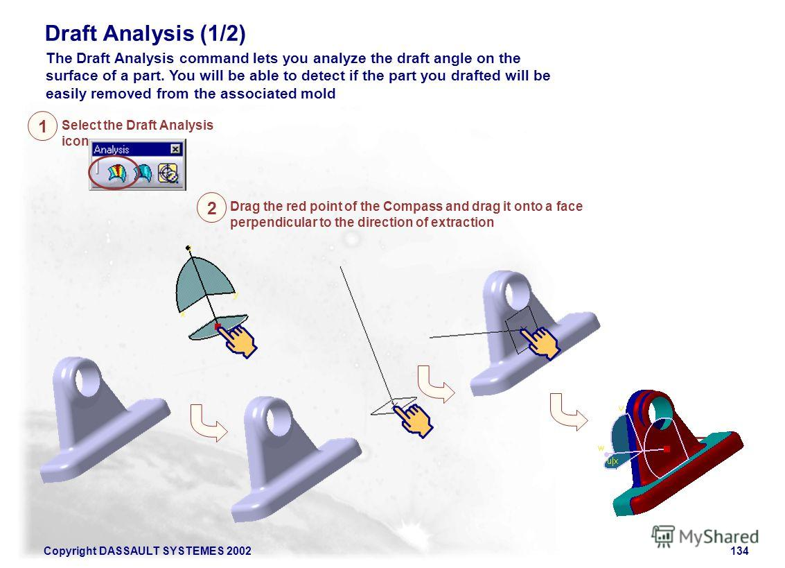 Copyright DASSAULT SYSTEMES 2002134 The Draft Analysis command lets you analyze the draft angle on the surface of a part. You will be able to detect if the part you drafted will be easily removed from the associated mold Select the Draft Analysis ico