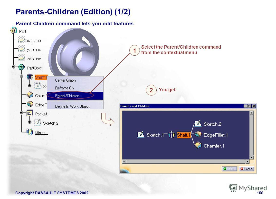 Copyright DASSAULT SYSTEMES 2002150 Parents-Children (Edition) (1/2) Select the Parent/Children command from the contextual menu Parent Children command lets you edit features 1 2 You get: