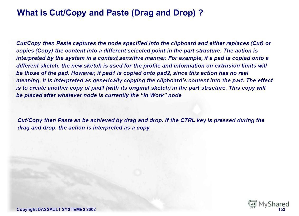 Copyright DASSAULT SYSTEMES 2002153 Cut/Copy then Paste captures the node specified into the clipboard and either replaces (Cut) or copies (Copy) the content into a different selected point in the part structure. The action is interpreted by the syst