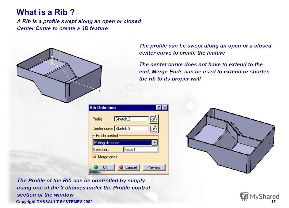 Copyright DASSAULT SYSTEMES 200217 A Rib is a profile swept along an open or closed Center Curve to create a 3D feature What is a Rib ? The profile can be swept along an open or a closed center curve to create the feature The center curve does not ha