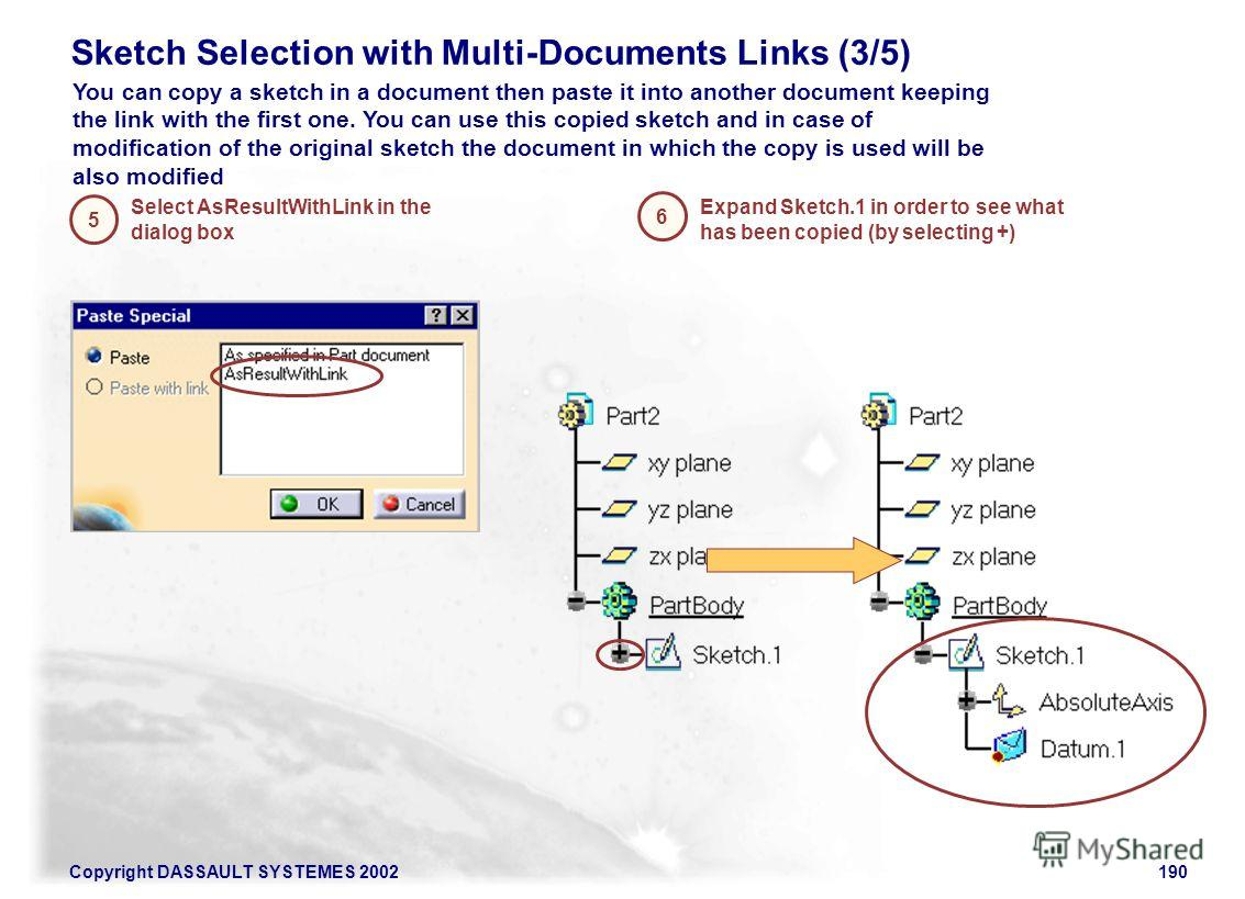 Copyright DASSAULT SYSTEMES 2002190 Sketch Selection with Multi-Documents Links (3/5) Select AsResultWithLink in the dialog box 5 6 Expand Sketch.1 in order to see what has been copied (by selecting +) You can copy a sketch in a document then paste i