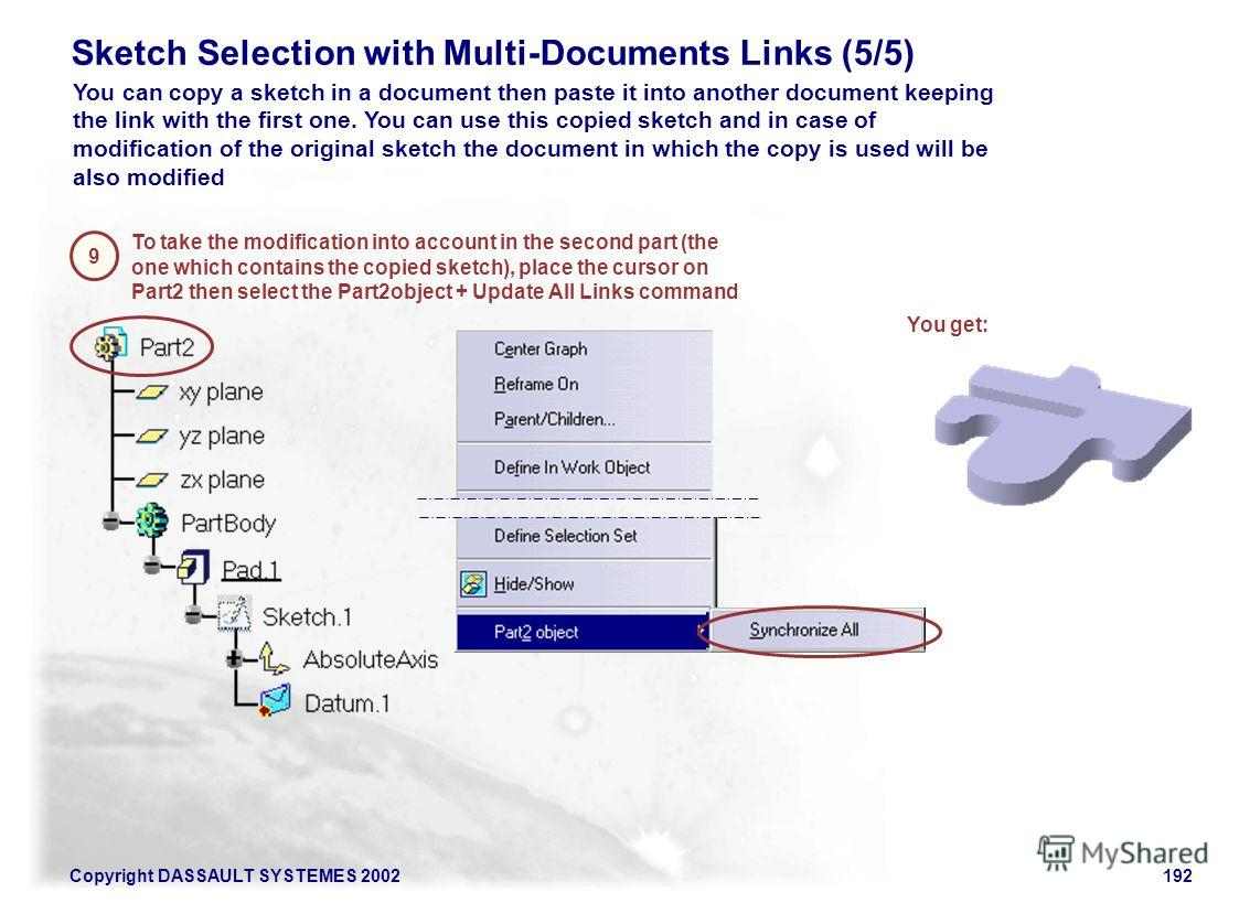 Copyright DASSAULT SYSTEMES 2002192 Sketch Selection with Multi-Documents Links (5/5) To take the modification into account in the second part (the one which contains the copied sketch), place the cursor on Part2 then select the Part2object + Update