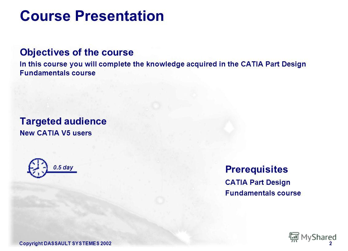 Copyright DASSAULT SYSTEMES 20022 0.5 day Course Presentation Objectives of the course In this course you will complete the knowledge acquired in the CATIA Part Design Fundamentals course Targeted audience New CATIA V5 users Prerequisites CATIA Part