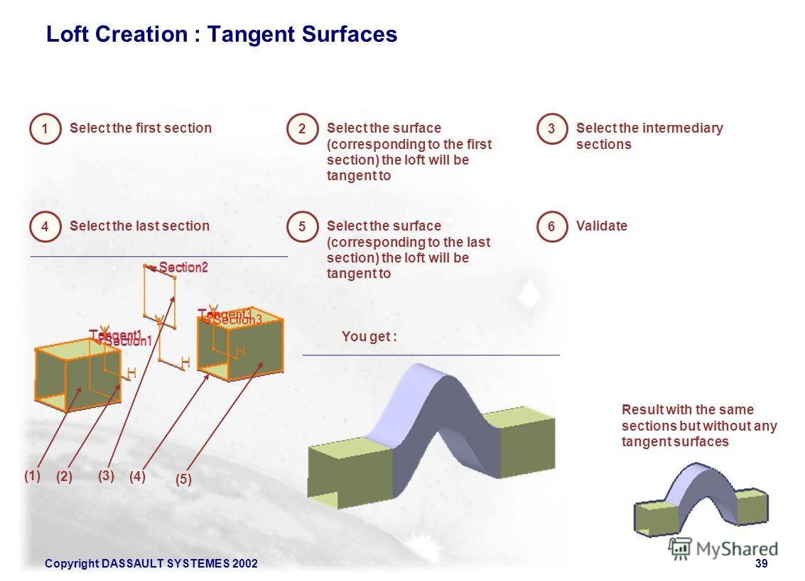 Copyright DASSAULT SYSTEMES 200239 Loft Creation : Tangent Surfaces 1 Select the first section 2 Select the surface (corresponding to the first section) the loft will be tangent to 3 Select the intermediary sections 4 Select the last section 5 Select