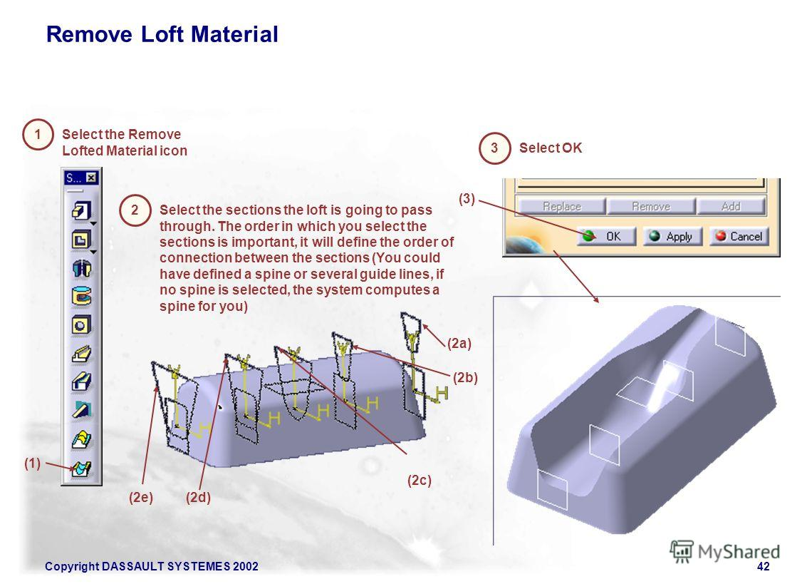 Copyright DASSAULT SYSTEMES 200242 Remove Loft Material (1) 1 Select the Remove Lofted Material icon 2 Select the sections the loft is going to pass through. The order in which you select the sections is important, it will define the order of connect