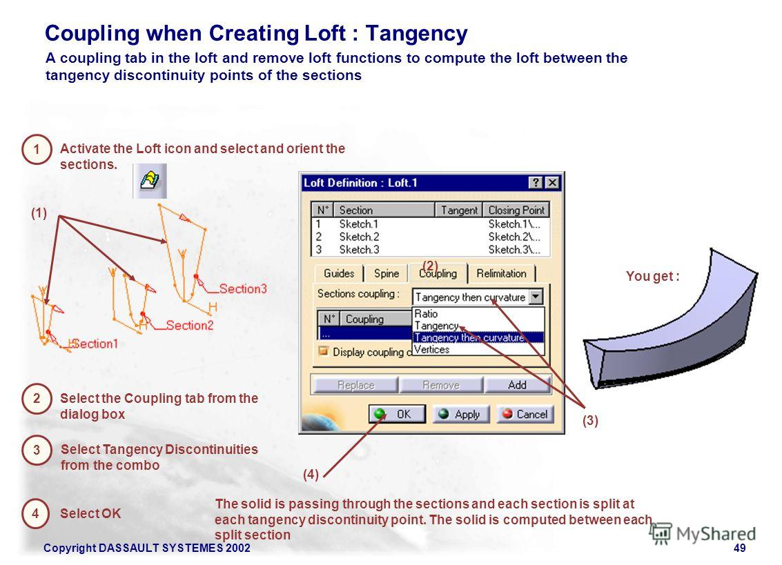 Copyright DASSAULT SYSTEMES 200249 Coupling when Creating Loft : Tangency 1 Activate the Loft icon and select and orient the sections. 2 Select the Coupling tab from the dialog box (2) 3 Select Tangency Discontinuities from the combo (1) 4 Select OK