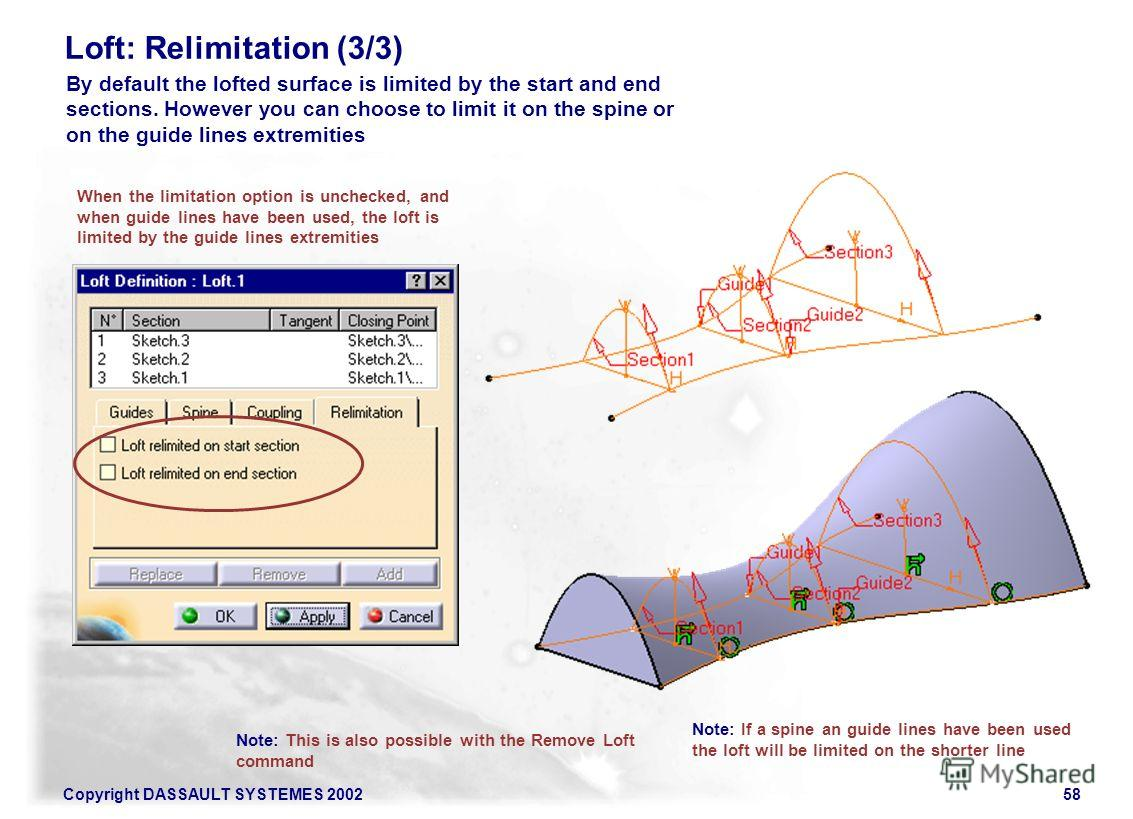 Copyright DASSAULT SYSTEMES 200258 Loft: Relimitation (3/3) When the limitation option is unchecked, and when guide lines have been used, the loft is limited by the guide lines extremities By default the lofted surface is limited by the start and end