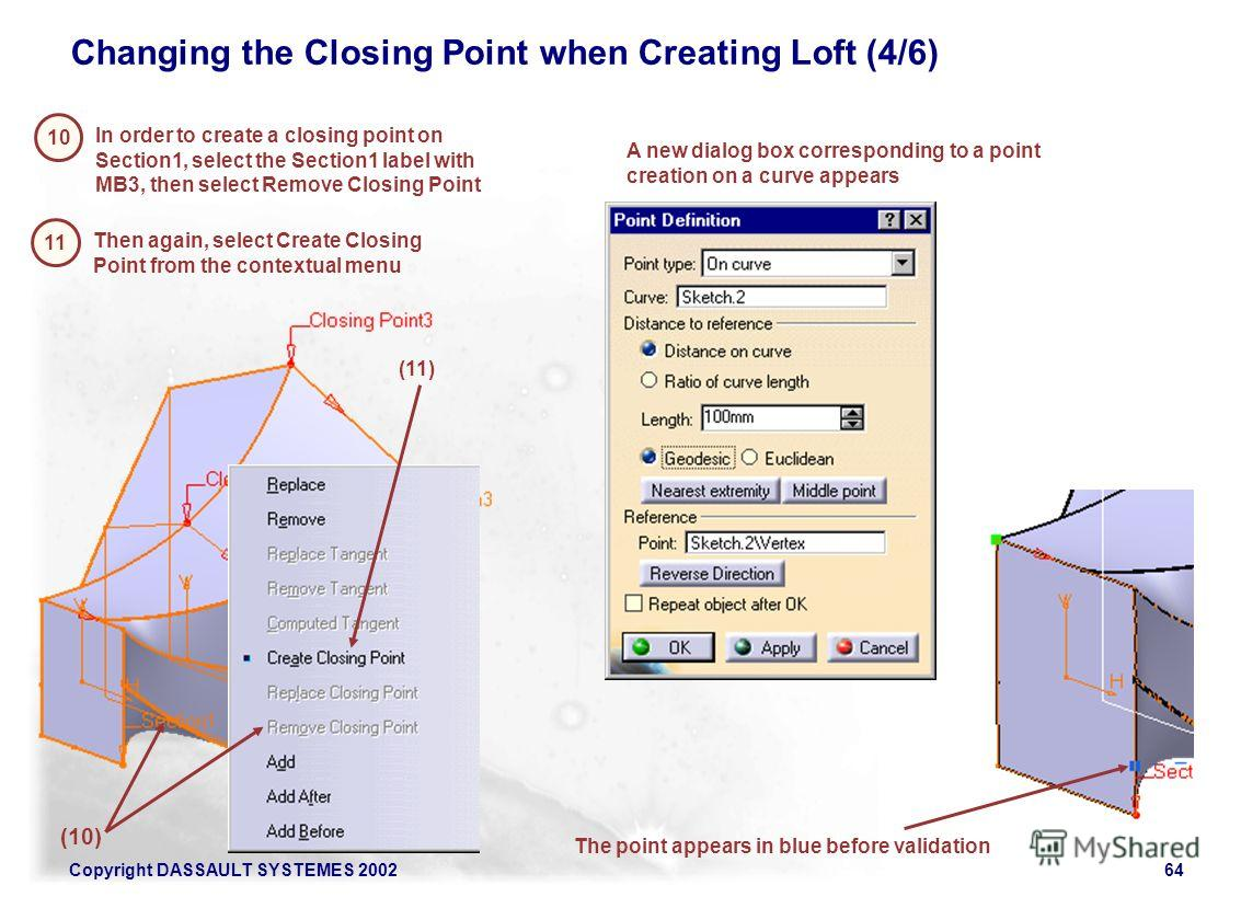 Copyright DASSAULT SYSTEMES 200264 Changing the Closing Point when Creating Loft (4/6) 10 In order to create a closing point on Section1, select the Section1 label with MB3, then select Remove Closing Point (10) A new dialog box corresponding to a po