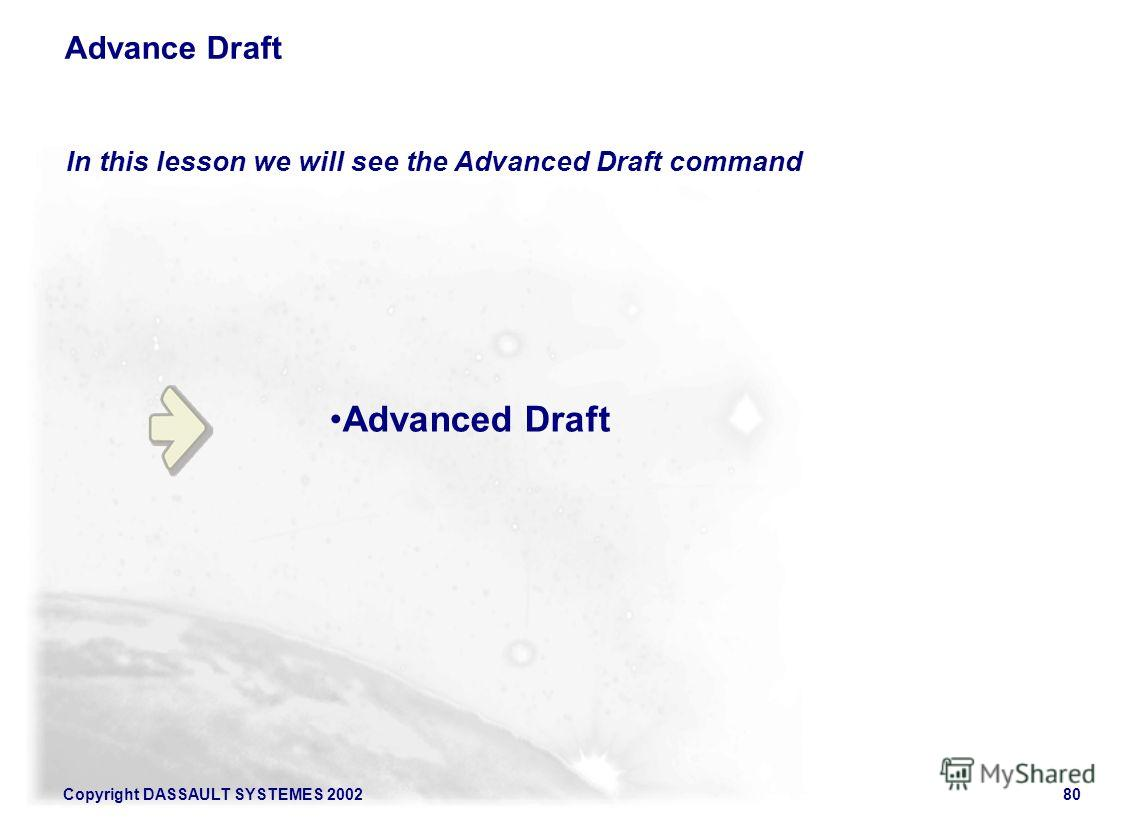 Copyright DASSAULT SYSTEMES 200280 Advance Draft In this lesson we will see the Advanced Draft command Advanced Draft