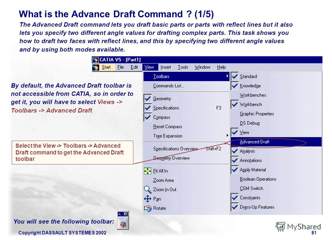 Copyright DASSAULT SYSTEMES 200281 Select the View -> Toolbars -> Advanced Draft command to get the Advanced Draft toolbar The Advanced Draft command lets you draft basic parts or parts with reflect lines but it also lets you specify two different an