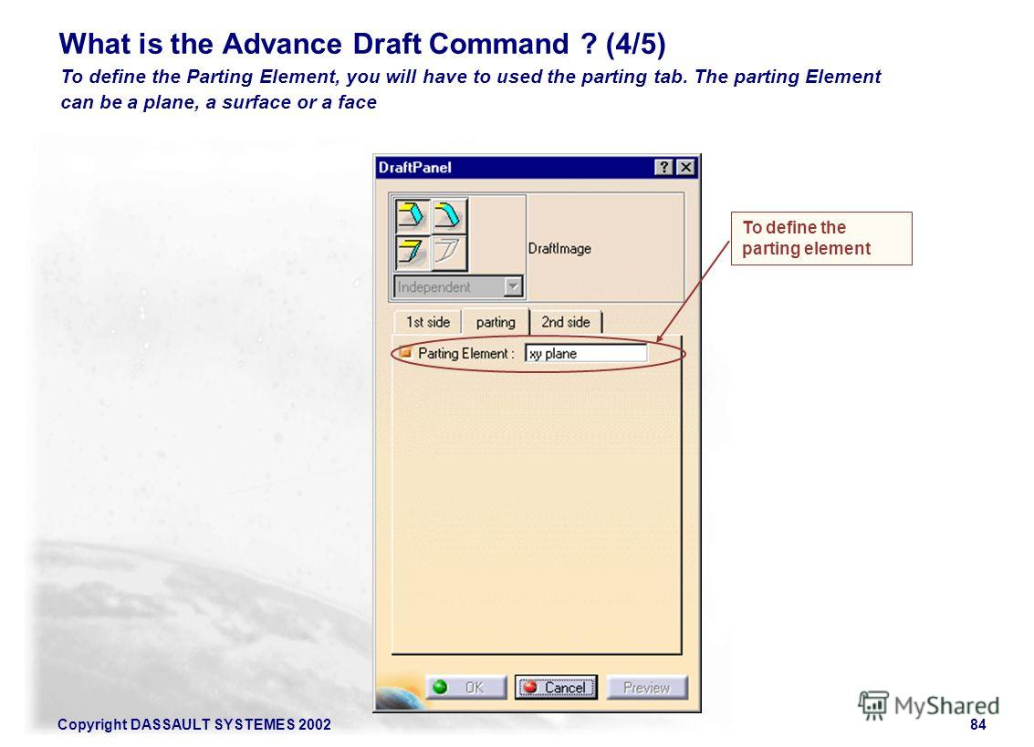 Copyright DASSAULT SYSTEMES 200284 To define the Parting Element, you will have to used the parting tab. The parting Element can be a plane, a surface or a face What is the Advance Draft Command ? (4/5) To define the parting element
