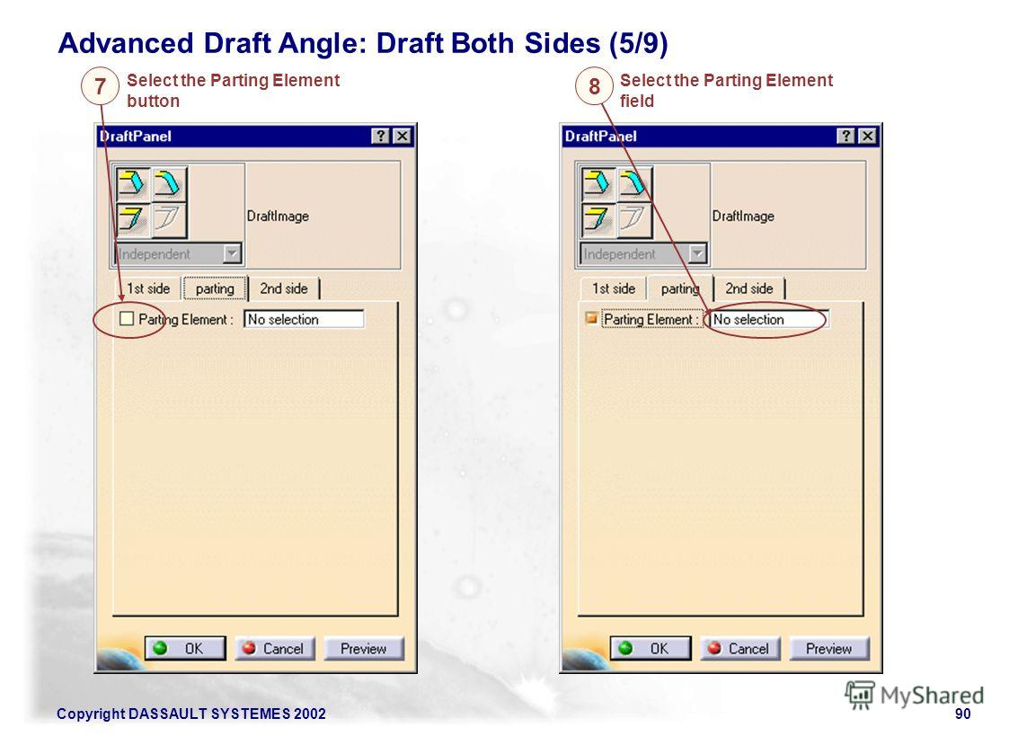 Copyright DASSAULT SYSTEMES 200290 Advanced Draft Angle: Draft Both Sides (5/9) Select the Parting Element button 7 Select the Parting Element field 8