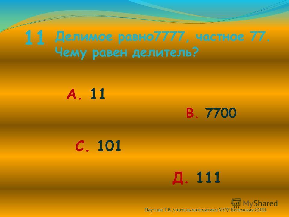 11 Делимое равно 7777, частное 77. Чему равен делитель? А. 11 В. 7700 С. 101 Д. 111 Паутова Т.В.,учитель математики МОУ Кесемская СОШ