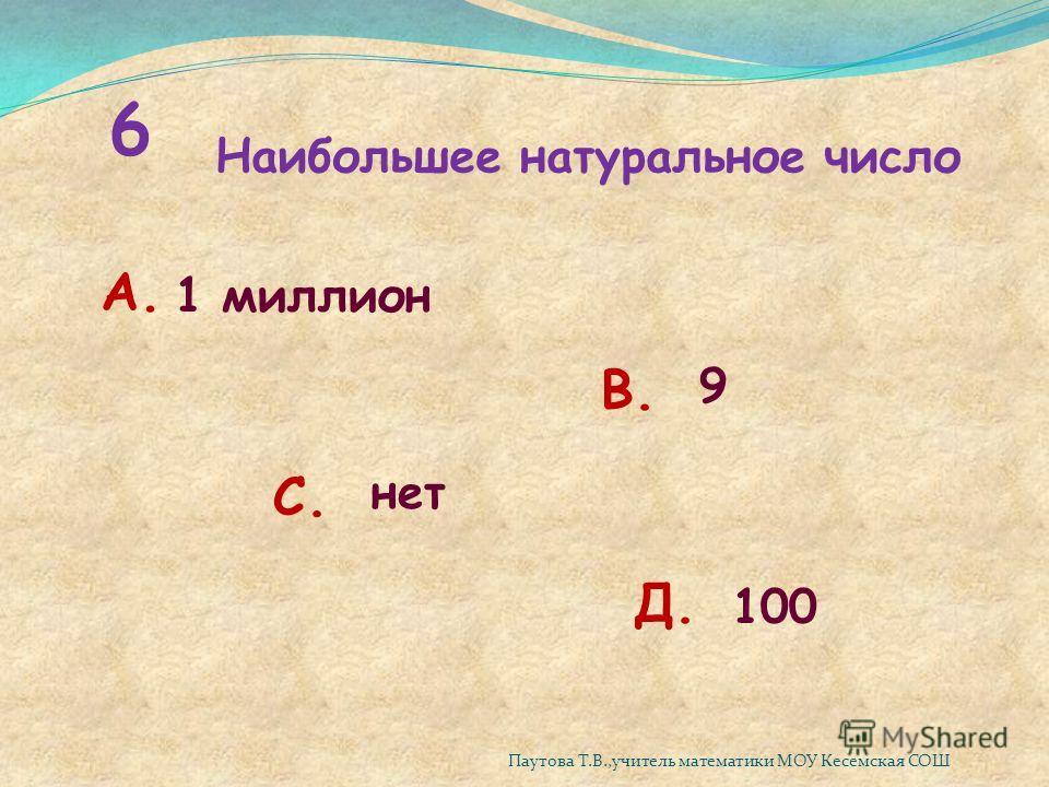 6 Наибольшее натуральное число А. 1 миллион В. 9 С. нет Д. 100