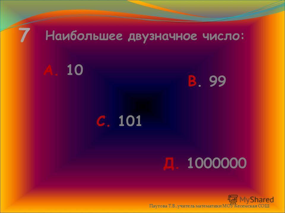 7 Наибольшее двузначное число: А. 10 В. 99 С. 101 Д. 1000000 Паутова Т.В.,учитель математики МОУ Кесемская СОШ