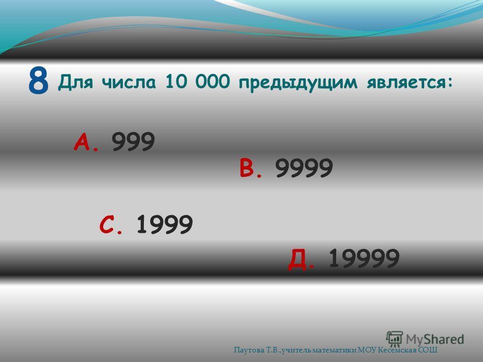 8 Для числа 10 000 предыдущим является: А. 999 В. 9999 С. 1999 Д. 19999 Паутова Т.В.,учитель математики МОУ Кесемская СОШ
