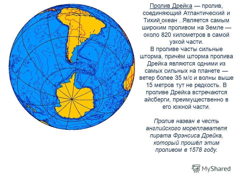 Пролив Дрейка пролив, соединяющий Атлантический и Тихий океан. Является самым широким проливом на Земле около 820 километров в самой узкой части. В проливе часты сильные шторма, причём шторма пролива Дрейка являются одними из самых сильных на планете