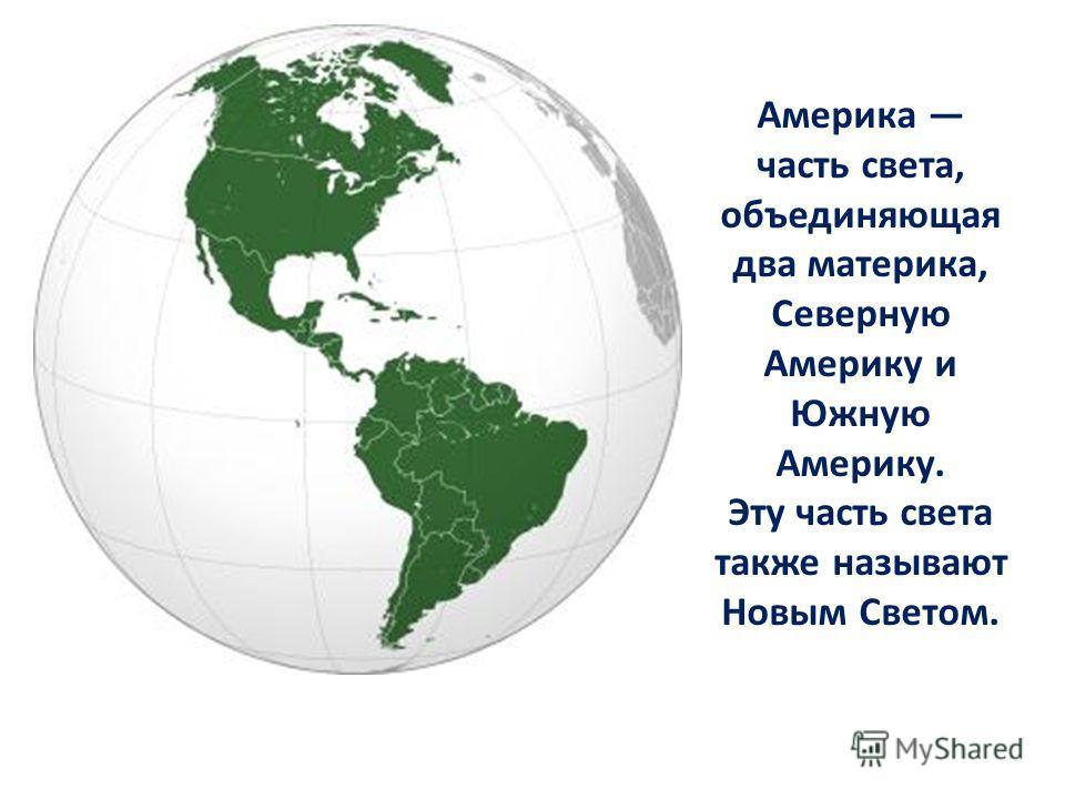 Америка часть света, объединяющая два материка, Северную Америку и Южную Америку. Эту часть света также называют Новым Светом.