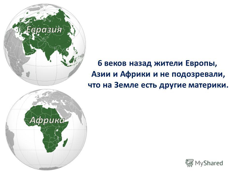 6 веков назад жители Европы, Азии и Африки и не подозревали, что на Земле есть другие материки.