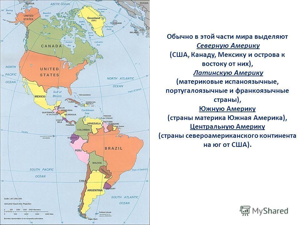 Обычно в этой части мира выделяют Северную Америку (США, Канаду, Мексику и острова к востоку от них), Латинскую Америку (материковые испаноязычные, португалоязычные и франкоязычные страны), Южную Америку (страны материка Южная Америка), Центральную А