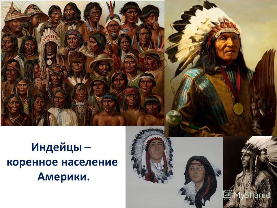 Индейцы – коренное население Америки.