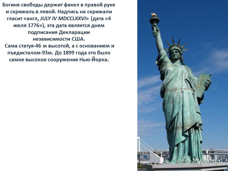 Богиня свободы держит факел в правой руке и скрижаль в левой. Надпись на скрижали гласит «англ. JULY IV MDCCLXXVI» (дата «4 июля 1776»), эта дата является днем подписания Декларации. независимости США. Сама статуя-46 м высотой, а с основанием и пъеди