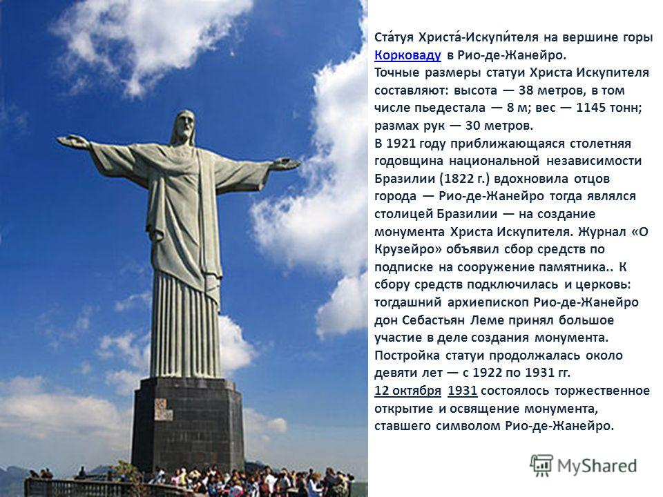 Ста́туя Христа́-Искупи́теля на вершине горы Корковаду в Рио-де-Жанейро. Корковаду Точные размеры статуи Христа Искупителя составляют: высота 38 метров, в том числе пьедестала 8 м; вес 1145 тонн; размах рук 30 метров. В 1921 году приближающаяся столет