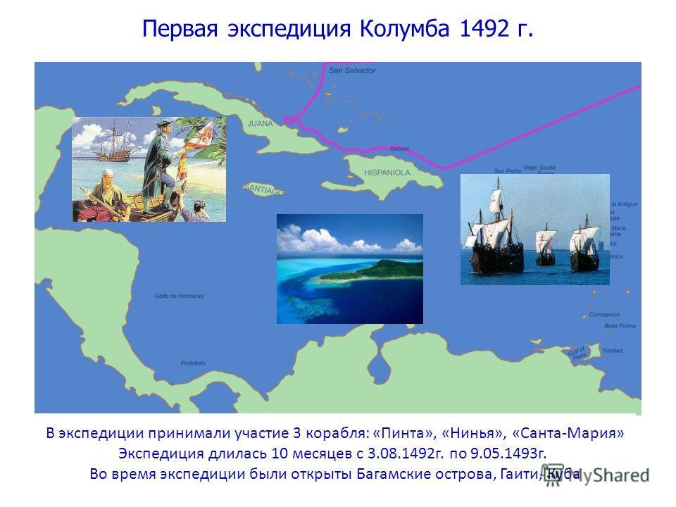 Первая экспедиция Колумба 1492 г. В экспедиции принимали участие 3 корабля: «Пинта», «Нинья», «Санта-Мария» Экспедиция длилась 10 месяцев с 3.08.1492 г. по 9.05.1493 г. Во время экспедиции были открыты Багамские острова, Гаити, Куба