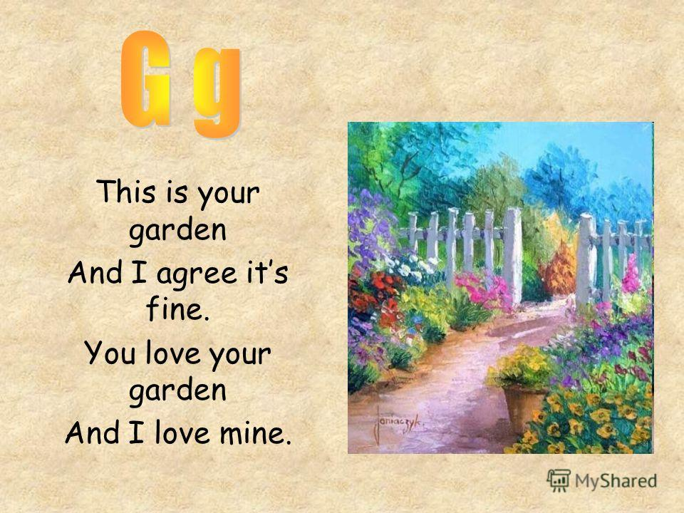 This is your garden And I agree its fine. You love your garden And I love mine.