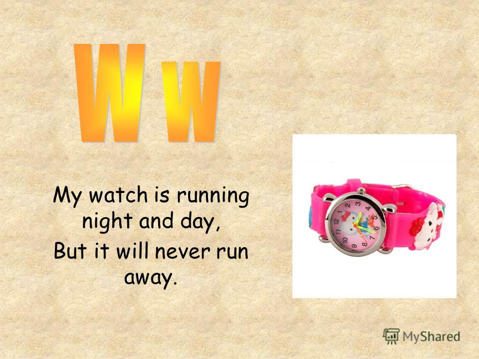 My watch is running night and day, But it will never run away.