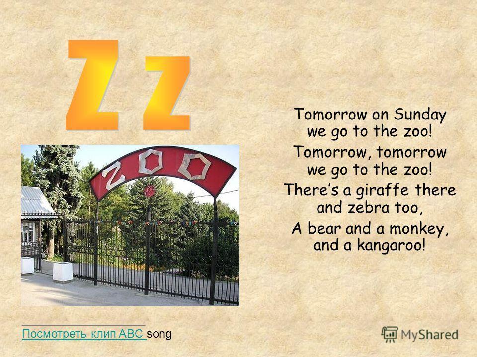 Tomorrow on Sunday we go to the zoo! Tomorrow, tomorrow we go to the zoo! Theres a giraffe there and zebra too, A bear and a monkey, and a kangaroo! ___________________ Посмотреть клип ABC song Посмотреть клип ABC