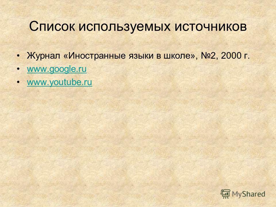 Список используемых источников Журнал «Иностранные языки в школе», 2, 2000 г. www.google.ru www.youtube.ru