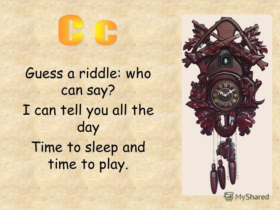Guess a riddle: who can say? I can tell you all the day Time to sleep and time to play.
