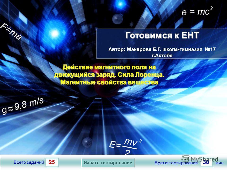 2530 Всего заданий Время тестированиямин. Готовимся к ЕНТ Готовимся к ЕНТ Автор: Макарова Е.Г. школа-гимназия 17 г.Актобе Действие магнитного поля на движущийся заряд. Сила Лоренца. Магнитные свойства вещества Действие магнитного поля на движущийся з