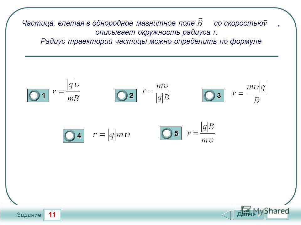 11 Задание Частица, влетая в однородное магнитное поле со скоростью, описывает окружность радиуса r. Радиус траектории частицы можно определить по формуле 123 4 5