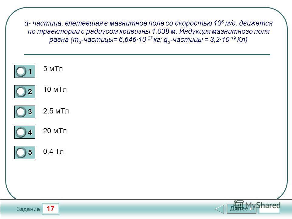 17 Задание α- частица, влетевшая в магнитное поле со скоростью 10 6 м/с, движется по траектории с радиусом кривизны 1,038 м. Индукция магнитного поля равна (m α -частицы= 6,646·10 -27 кг; q α -частицы = 3,2·10 -19 Кл) 5 м Тл 10 м Тл 2,5 м Тл 20 м Тл