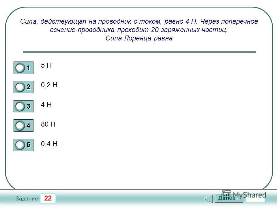 22 Задание Сила, действующая на проводник с током, равно 4 Н. Через поперечное сечение проводника проходит 20 заряженных частиц. Сила Лоренца равна 5 Н 0,2 Н 4 Н 80 Н 0,4 Н 1 2 3 4 5