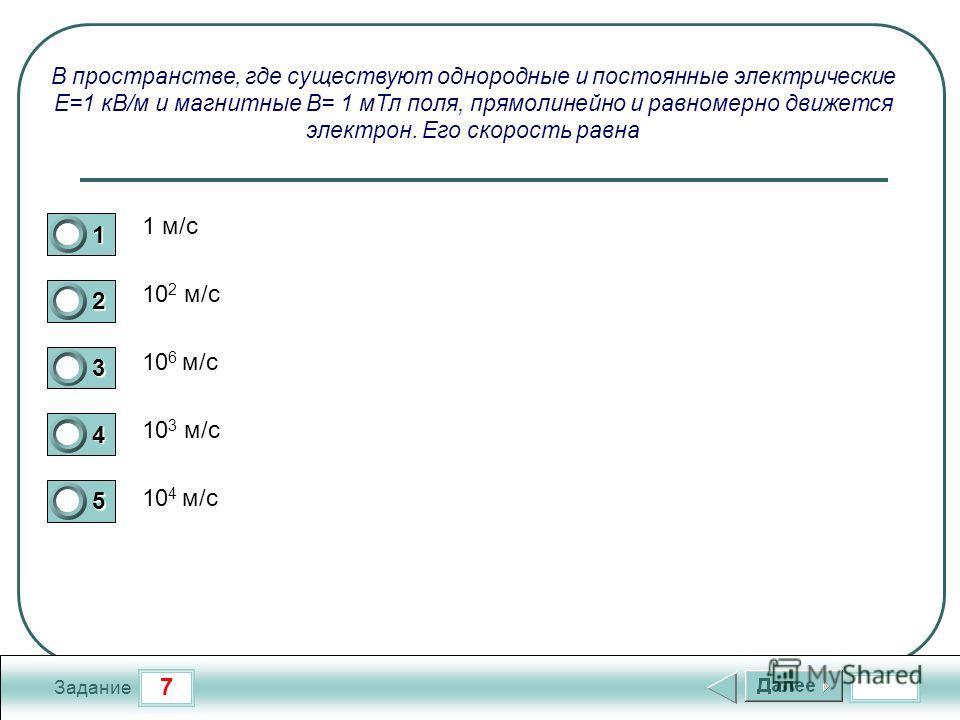 7 Задание В пространстве, где существуют однородные и постоянные электрические Е=1 кВ/м и магнитные В= 1 м Тл поля, прямолинейно и равномерно движется электрон. Его скорость равна 1 м/с 10 2 м/с 10 6 м/с 10 3 м/с 10 4 м/с 1 2 3 4 5