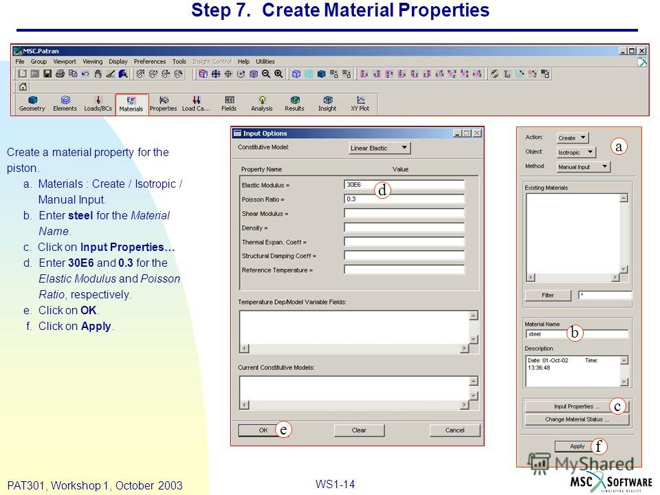 WS1-14 PAT301, Workshop 1, October 2003 Step 7. Create Material Properties Create a material property for the piston. a. Materials : Create / Isotropic / Manual Input. b. Enter steel for the Material Name. c. Click on Input Properties… d. Enter 30E6