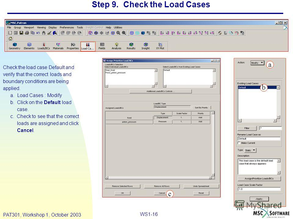 WS1-16 PAT301, Workshop 1, October 2003 Step 9. Check the Load Cases Check the load case Default and verify that the correct loads and boundary conditions are being applied. a. Load Cases : Modify b. Click on the Default load case. c. Check to see th