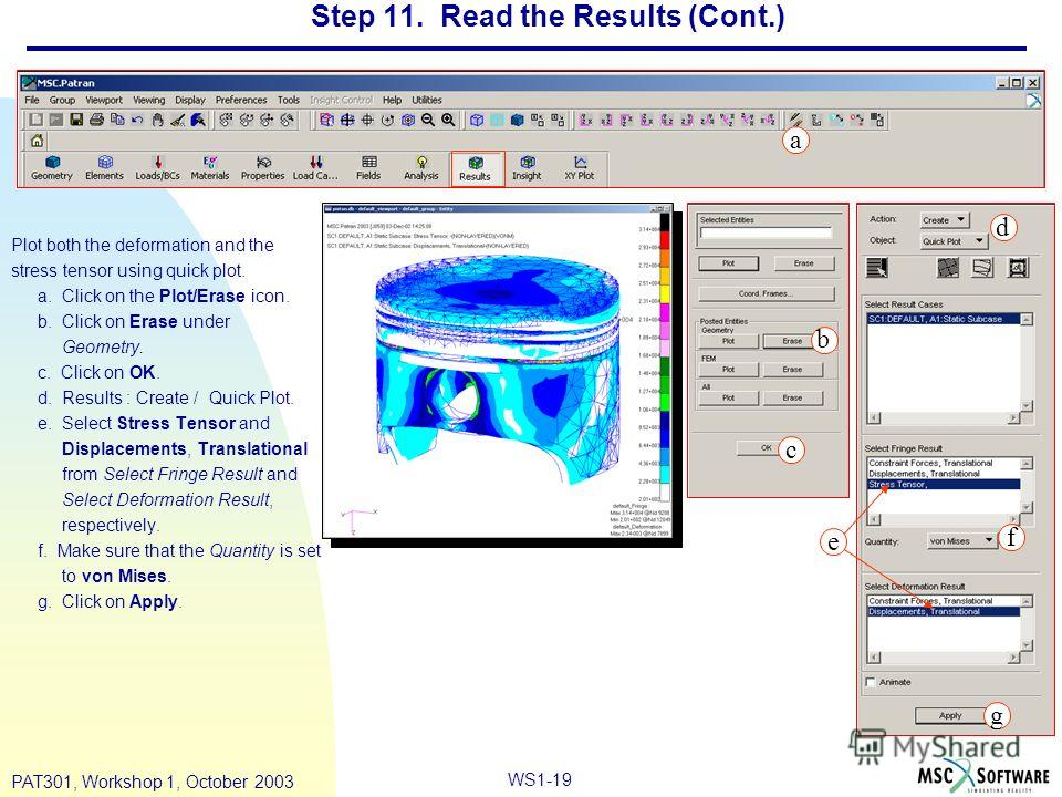 WS1-19 PAT301, Workshop 1, October 2003 Step 11. Read the Results (Cont.) Plot both the deformation and the stress tensor using quick plot. a. Click on the Plot/Erase icon. b. Click on Erase under Geometry. c. Click on OK. d. Results : Create / Quick