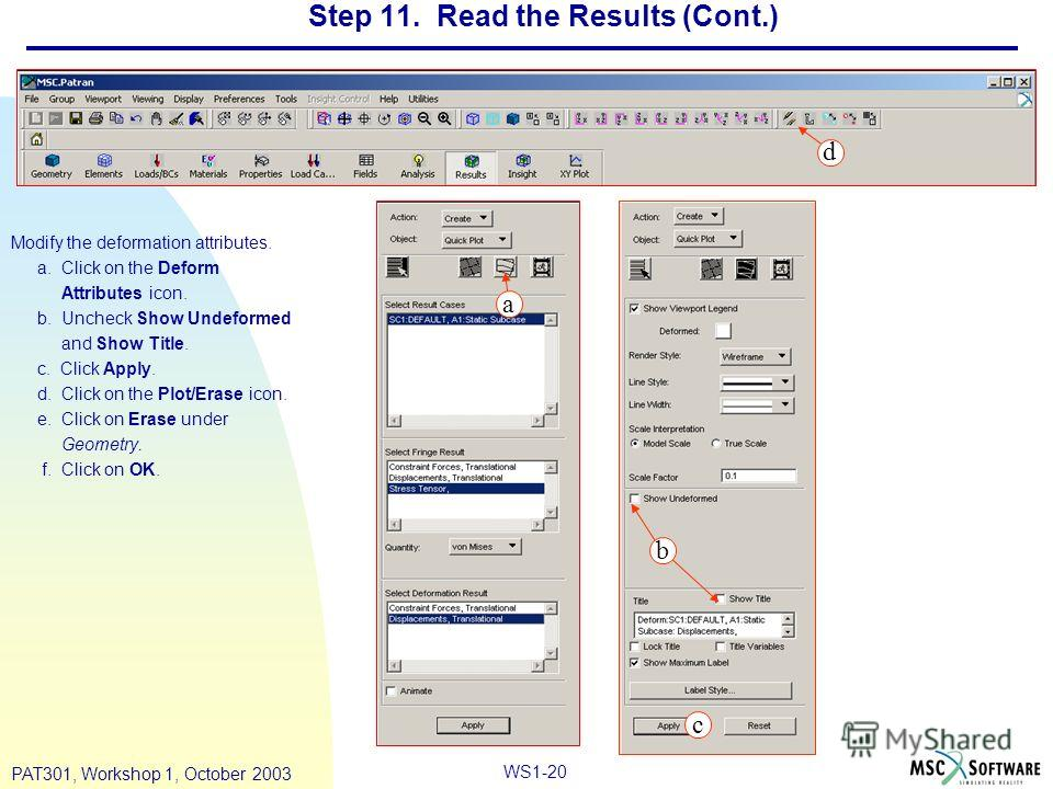 WS1-20 PAT301, Workshop 1, October 2003 Step 11. Read the Results (Cont.) Modify the deformation attributes. a. Click on the Deform Attributes icon. b. Uncheck Show Undeformed and Show Title. c. Click Apply. d. Click on the Plot/Erase icon. e. Click