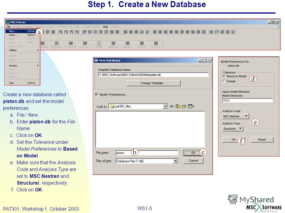 WS1-5 PAT301, Workshop 1, October 2003 Step 1. Create a New Database Create a new database called piston.db and set the model preferences. a. File / New. b. Enter piston.db for the File Name. c. Click on OK. d. Set the Tolerance under Model Preferenc