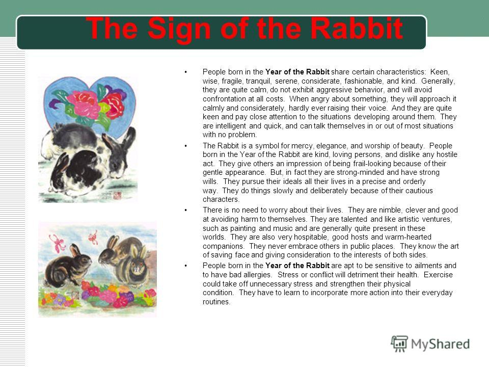 The Sign of the Rabbit People born in the Year of the Rabbit share certain characteristics: Keen, wise, fragile, tranquil, serene, considerate, fashionable, and kind. Generally, they are quite calm, do not exhibit aggressive behavior, and will avoid