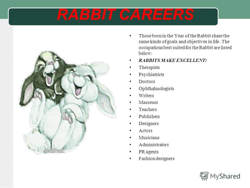 RABBIT CAREERS Those born in the Year of the Rabbit share the same kinds of goals and objectives in life. The occupations best suited for the Rabbit are listed below: RABBITS MAKE EXCELLENT: Therapists Psychiatrists Doctors Ophthalmologists Writers M