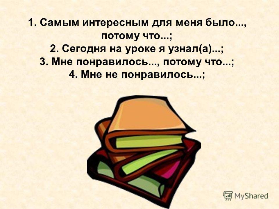 1. Самым интересным для меня было..., потому что...; 2. Сегодня на уроке я узнал(а)...; 3. Мне понравилось..., потому что...; 4. Мне не понравилось...;