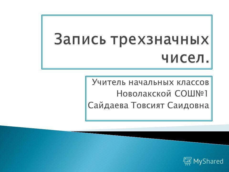 Учитель начальных классов Новолакской СОШ1 Сайдаева Товсият Саидовна