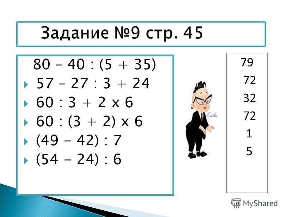 80 – 40 : (5 + 35) 57 – 27 : 3 + 24 60 : 3 + 2 х 6 60 : (3 + 2) х 6 (49 - 42) : 7 (54 - 24) : 6 79 72 32 72 1 5