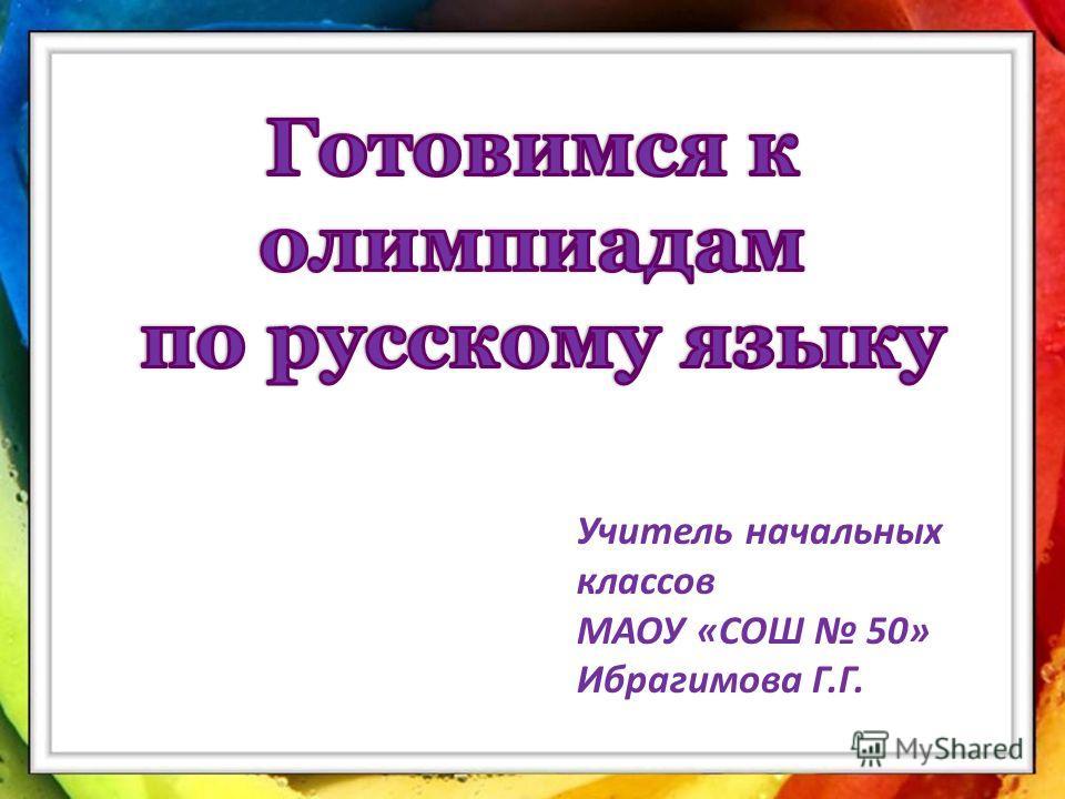 Учитель начальных классов Ибрагимова Г.Г. уучит Учитель начальных классов МАОУ «СОШ 50» Ибрагимова Г.Г.