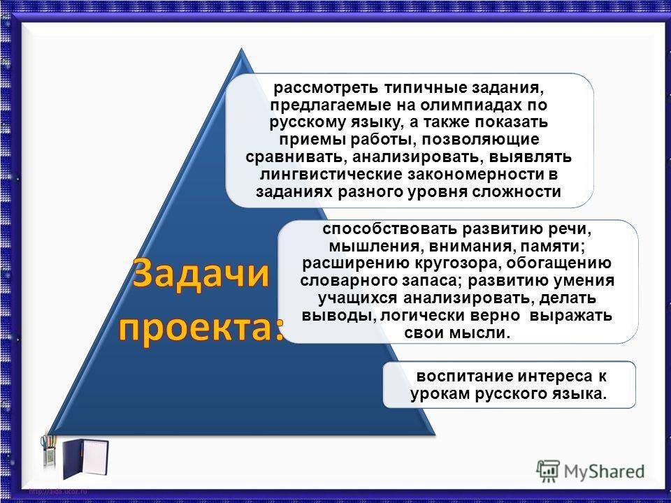 воспитание интереса к урокам русского языка. рассмотреть типичные задания, предлагаемые на олимпиадах по русскому языку, а также показать приемы работы, позволяющие сравнивать, анализировать, выявлять лингвистические закономерности в заданиях разного